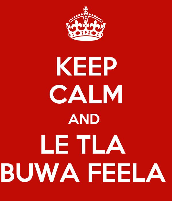 KEEP CALM AND  LE TLA  BUWA FEELA