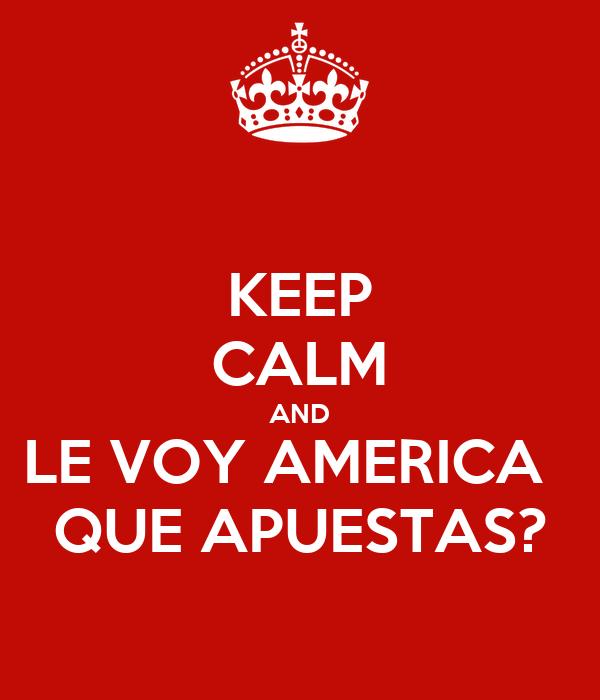 KEEP CALM AND LE VOY AMERICA   QUE APUESTAS?