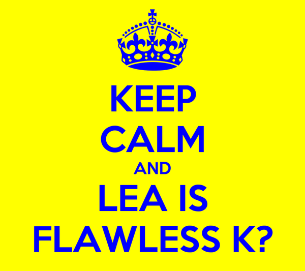KEEP CALM AND LEA IS FLAWLESS K?