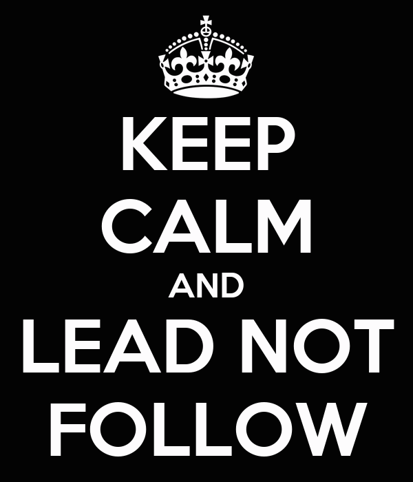 KEEP CALM AND LEAD NOT FOLLOW