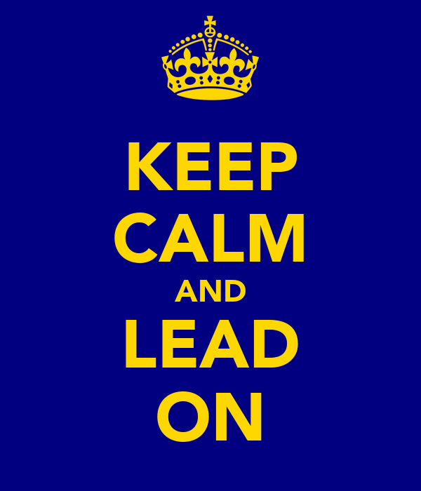 KEEP CALM AND LEAD ON