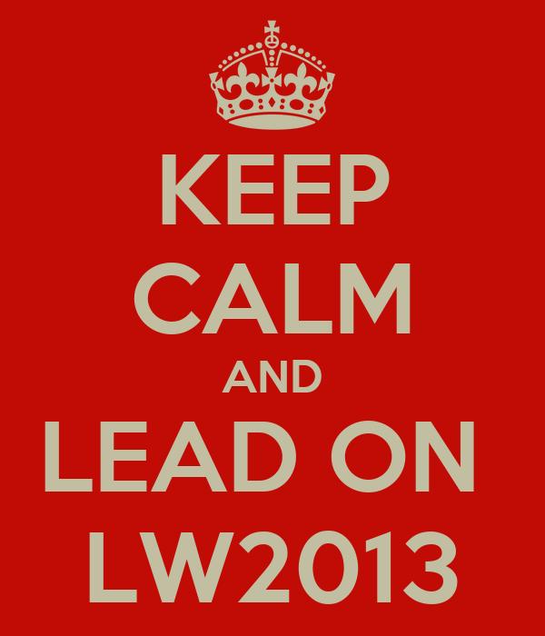 KEEP CALM AND LEAD ON  LW2013