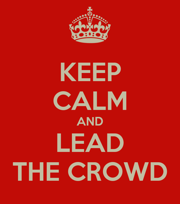 KEEP CALM AND LEAD THE CROWD
