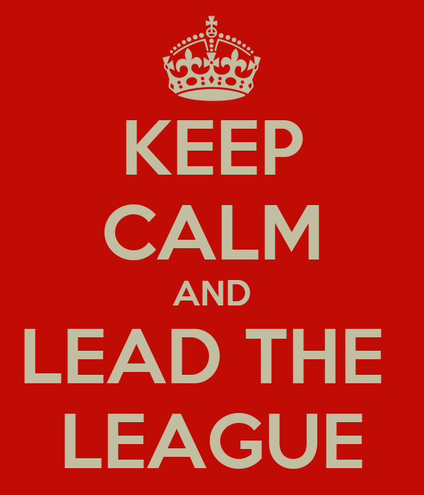 KEEP CALM AND LEAD THE  LEAGUE