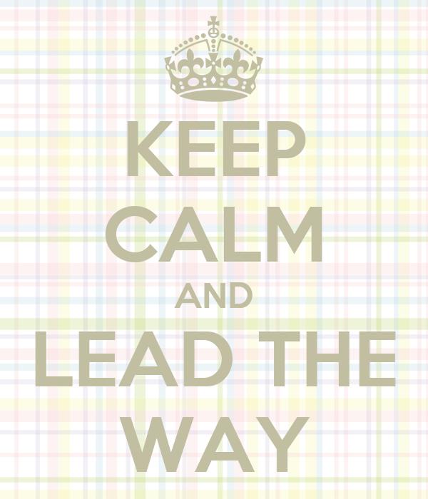 KEEP CALM AND LEAD THE WAY