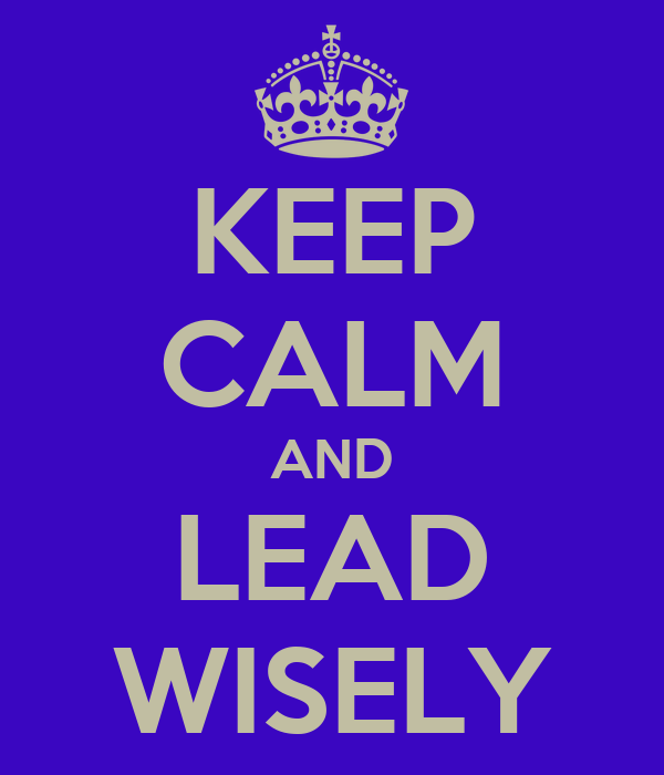 KEEP CALM AND LEAD WISELY