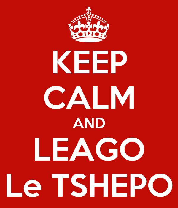 KEEP CALM AND LEAGO Le TSHEPO