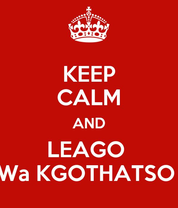 KEEP CALM AND LEAGO  Wa KGOTHATSO