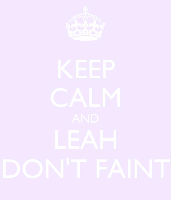 KEEP CALM AND LEAH DON'T FAINT