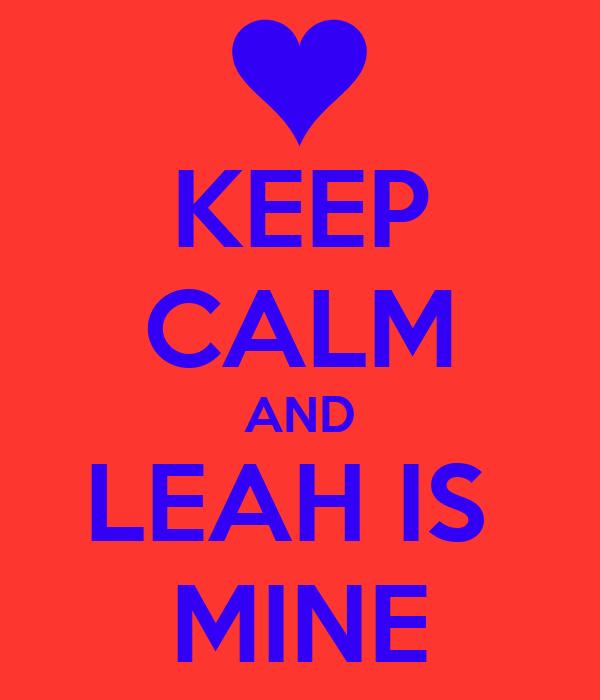 KEEP CALM AND LEAH IS  MINE