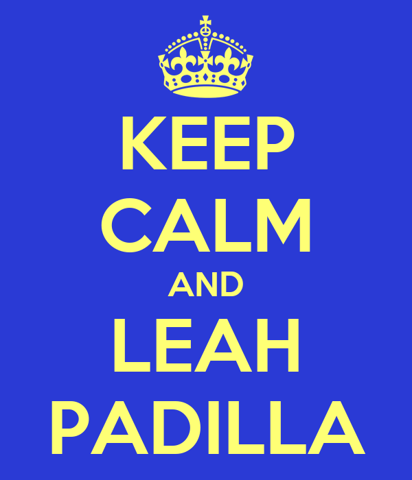 KEEP CALM AND LEAH PADILLA
