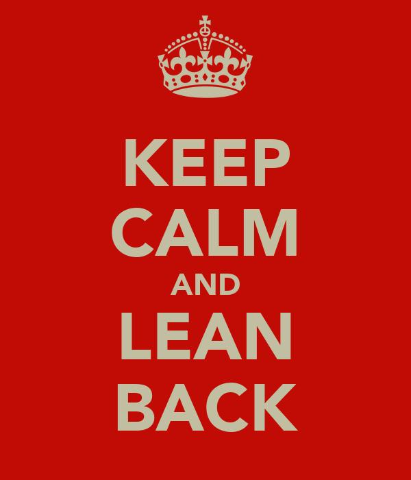 KEEP CALM AND LEAN BACK