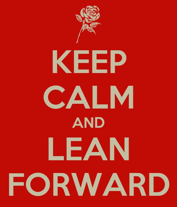 KEEP CALM AND LEAN FORWARD