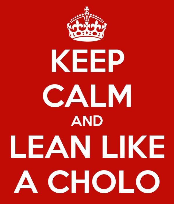 KEEP CALM AND LEAN LIKE A CHOLO