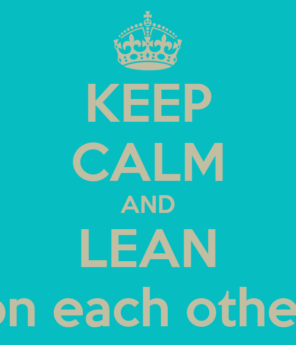 KEEP CALM AND LEAN on each other