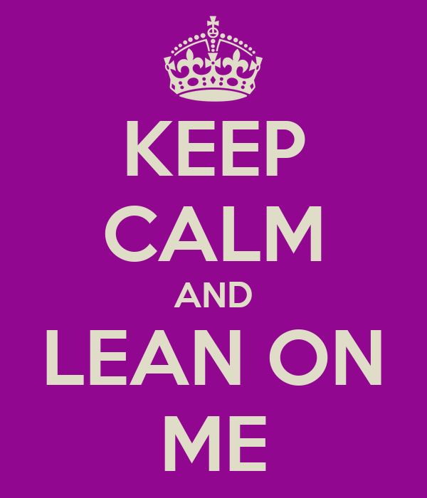 KEEP CALM AND LEAN ON ME