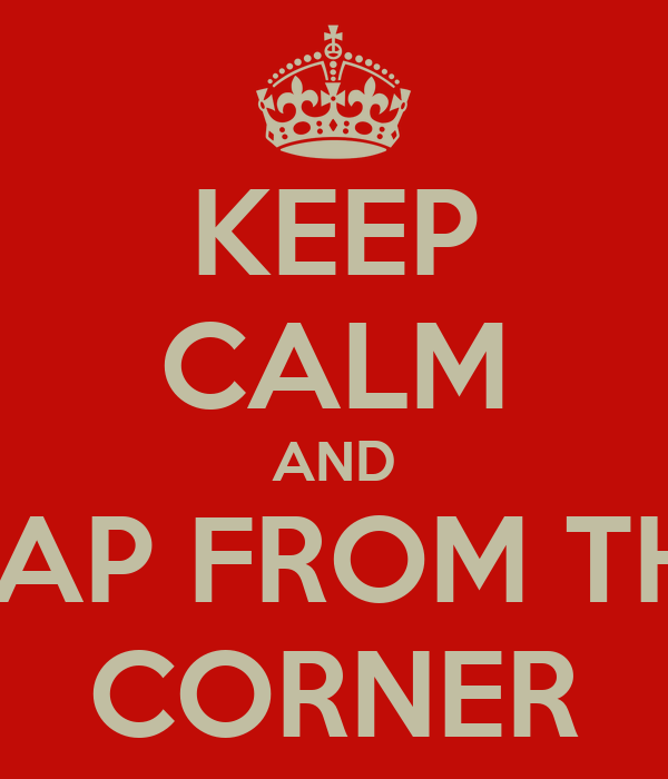KEEP CALM AND LEAP FROM THE  CORNER
