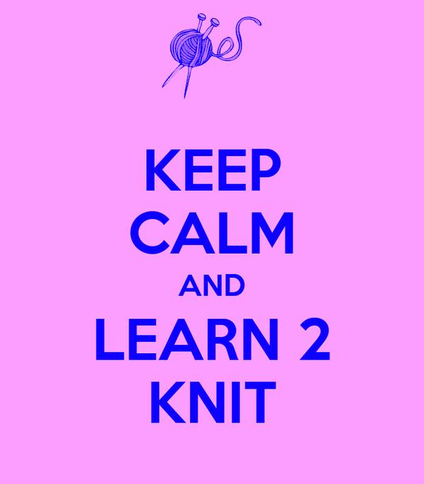 KEEP CALM AND LEARN 2 KNIT