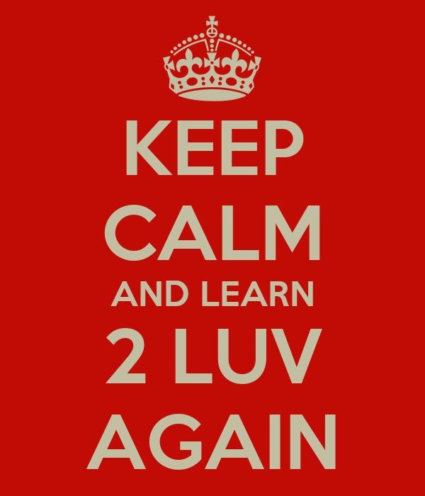 KEEP CALM AND LEARN 2 LUV AGAIN