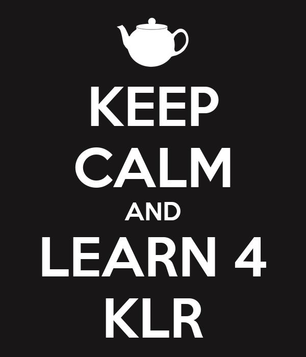 KEEP CALM AND LEARN 4 KLR
