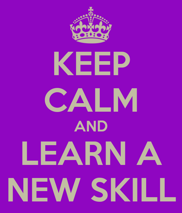 KEEP CALM AND LEARN A NEW SKILL