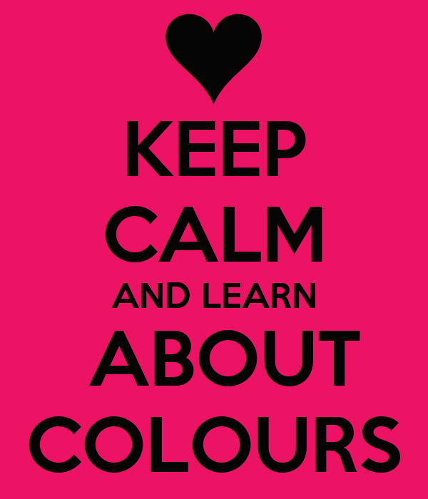KEEP CALM AND LEARN  ABOUT COLOURS