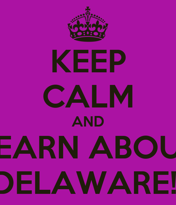 KEEP CALM AND LEARN ABOUT DELAWARE!!