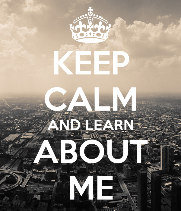 KEEP CALM AND LEARN ABOUT ME