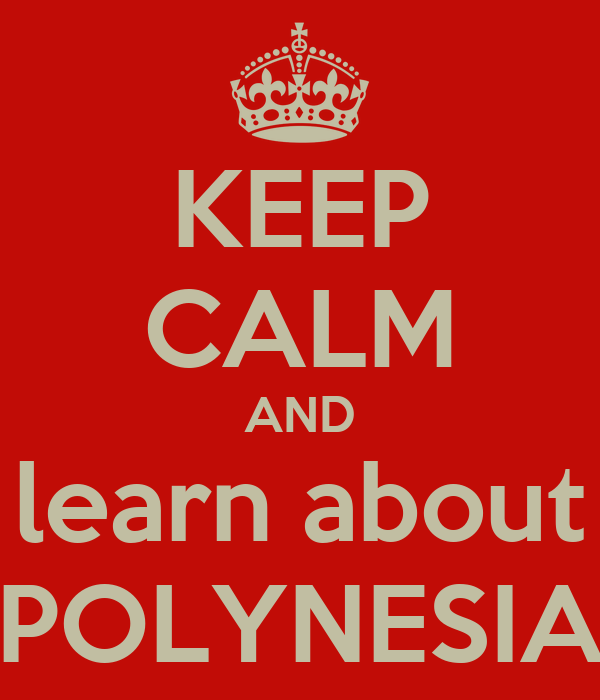 KEEP CALM AND learn about POLYNESIA
