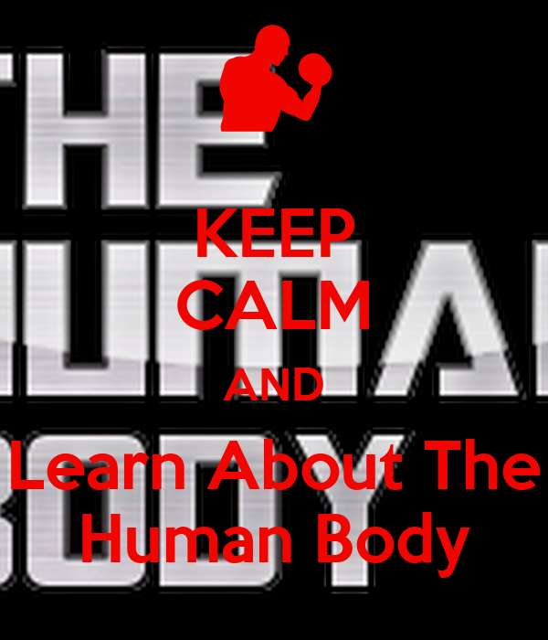 KEEP CALM AND Learn About The Human Body