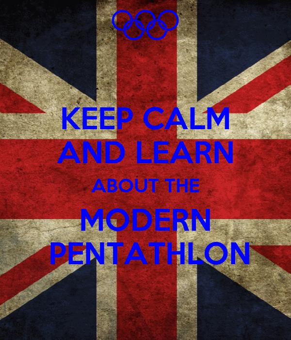 KEEP CALM AND LEARN ABOUT THE MODERN  PENTATHLON