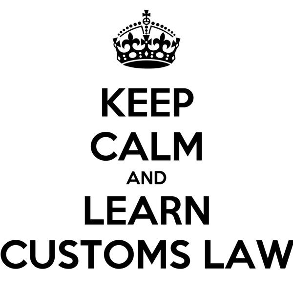 KEEP CALM AND LEARN CUSTOMS LAW