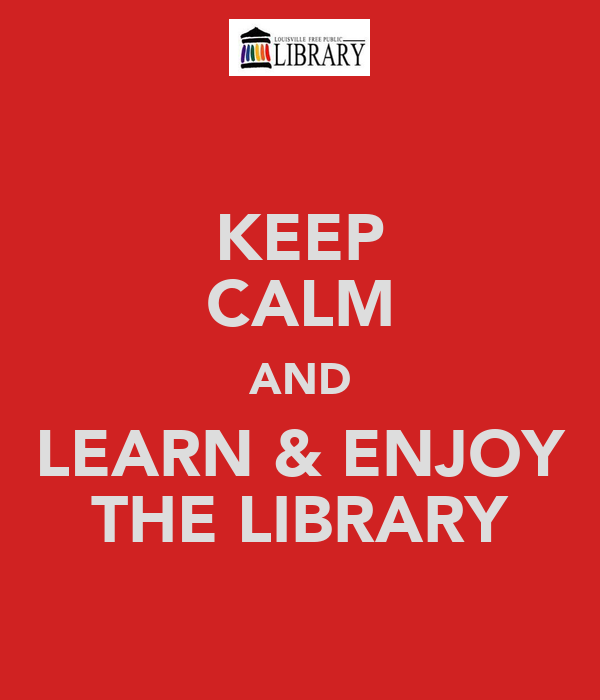KEEP CALM AND LEARN & ENJOY THE LIBRARY