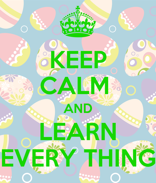 KEEP CALM  AND LEARN EVERY THING