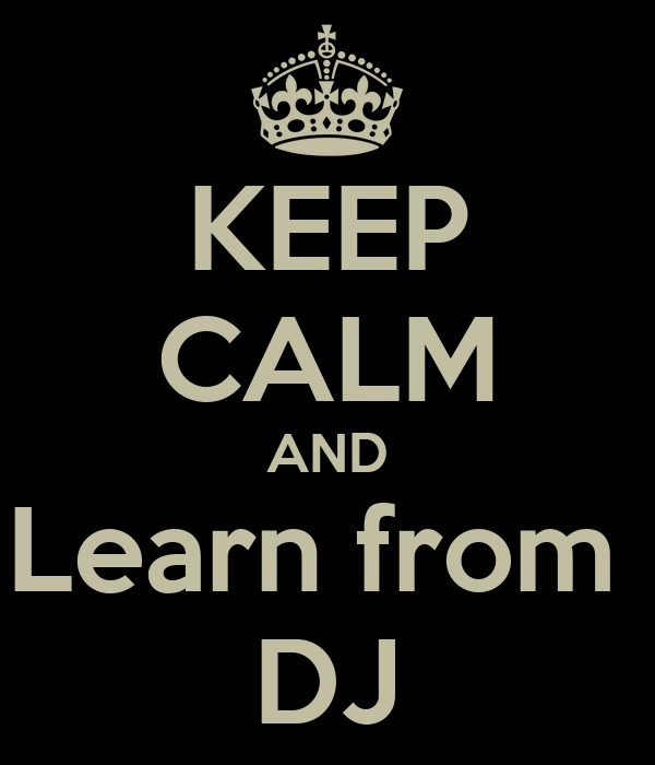 KEEP CALM AND Learn from  DJ