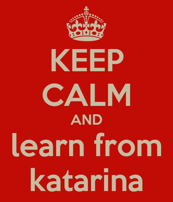 KEEP CALM AND learn from katarina