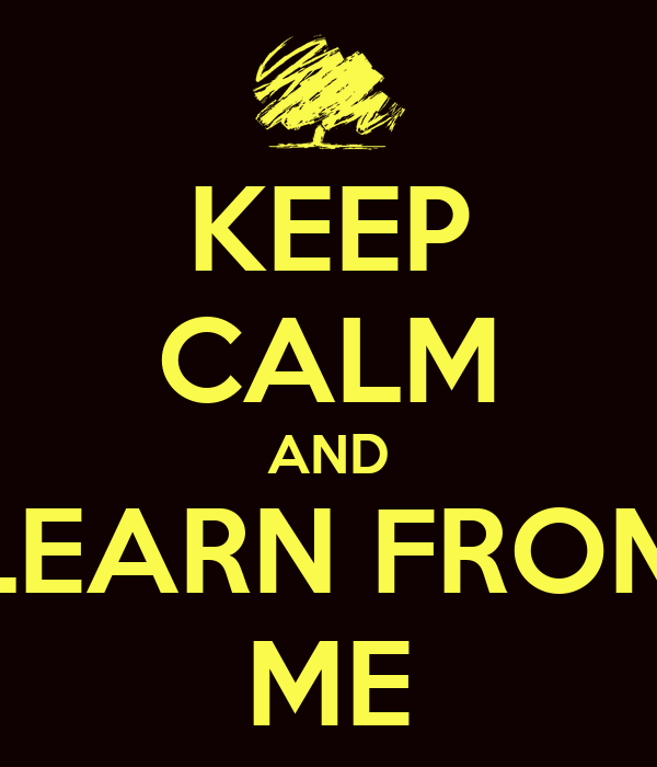 KEEP CALM AND LEARN FROM ME