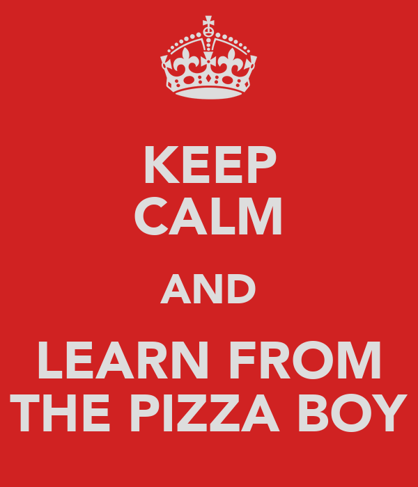 KEEP CALM AND LEARN FROM THE PIZZA BOY