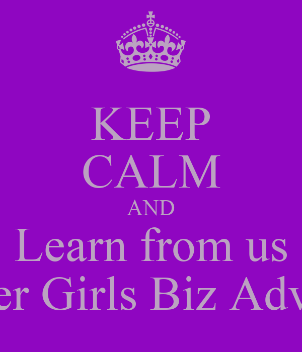 KEEP CALM AND Learn from us Clever Girls Biz Advisors
