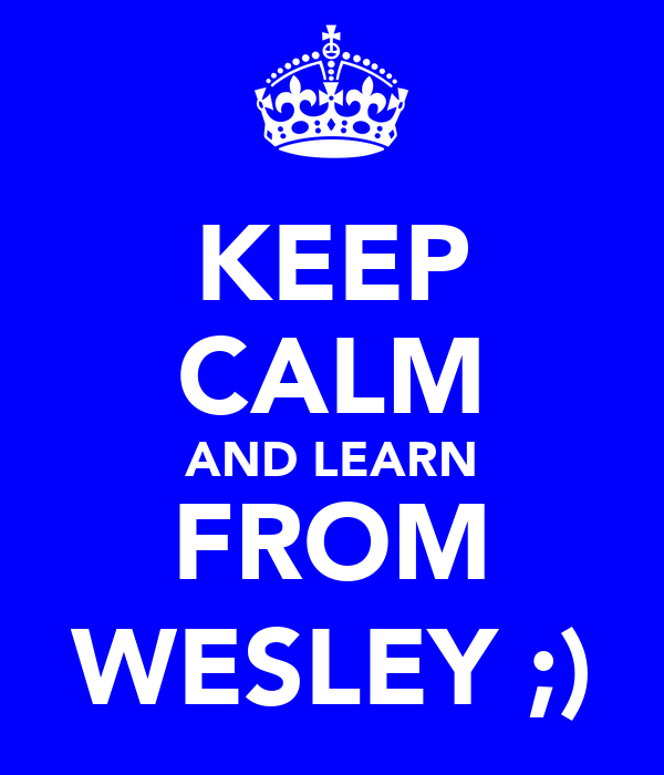 KEEP CALM AND LEARN FROM WESLEY ;)