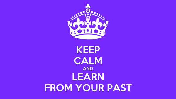 KEEP CALM AND LEARN FROM YOUR PAST