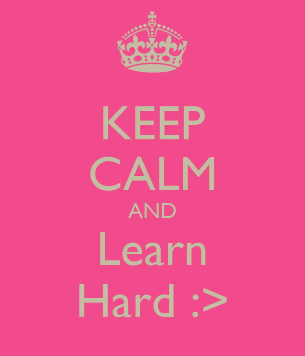 KEEP CALM AND Learn Hard :>