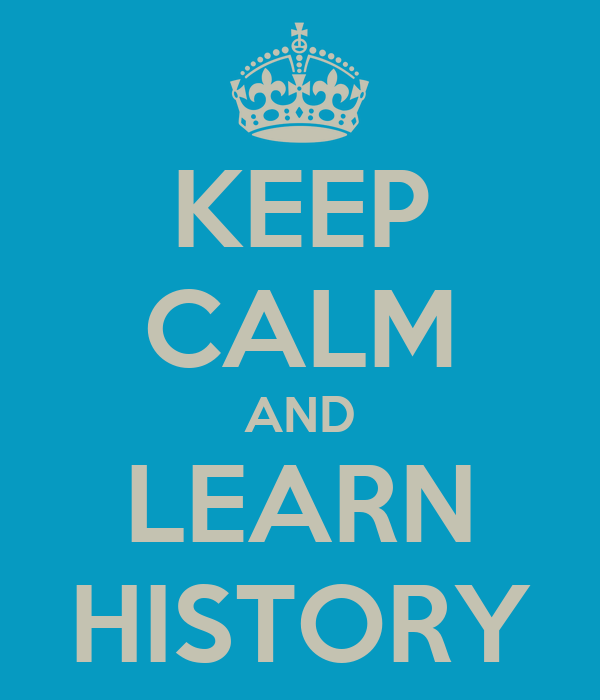 KEEP CALM AND LEARN HISTORY