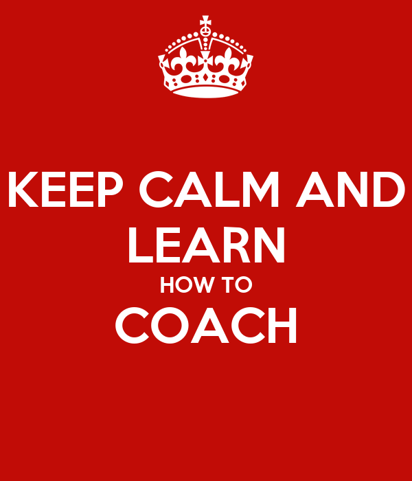 KEEP CALM AND LEARN HOW TO COACH
