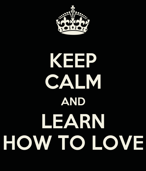 KEEP CALM AND LEARN HOW TO LOVE