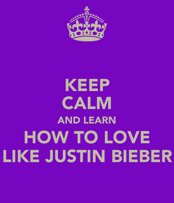 KEEP CALM AND LEARN HOW TO LOVE LIKE JUSTIN BIEBER