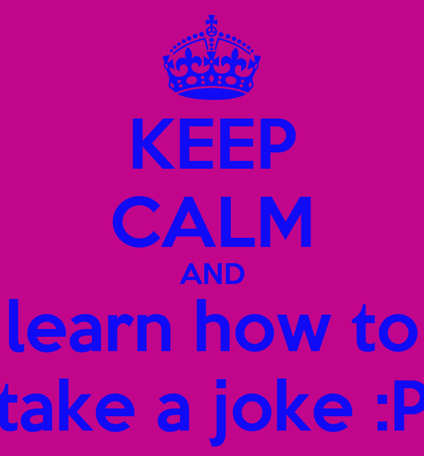 KEEP CALM AND learn how to take a joke :P
