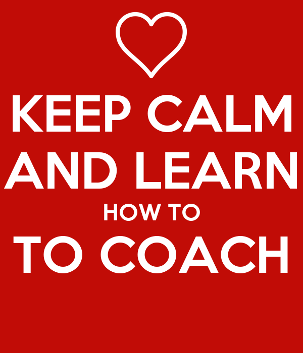 KEEP CALM AND LEARN HOW TO TO COACH