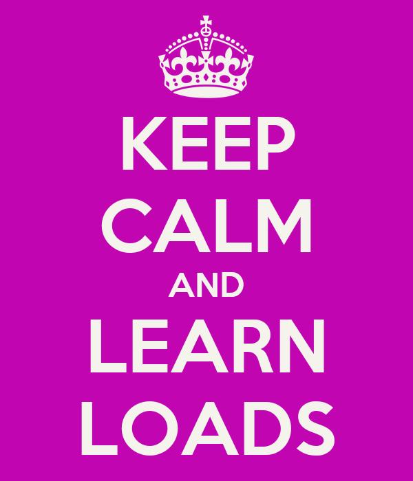 KEEP CALM AND LEARN LOADS