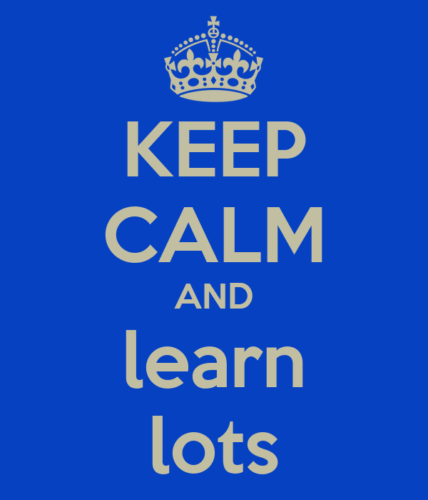 KEEP CALM AND learn lots